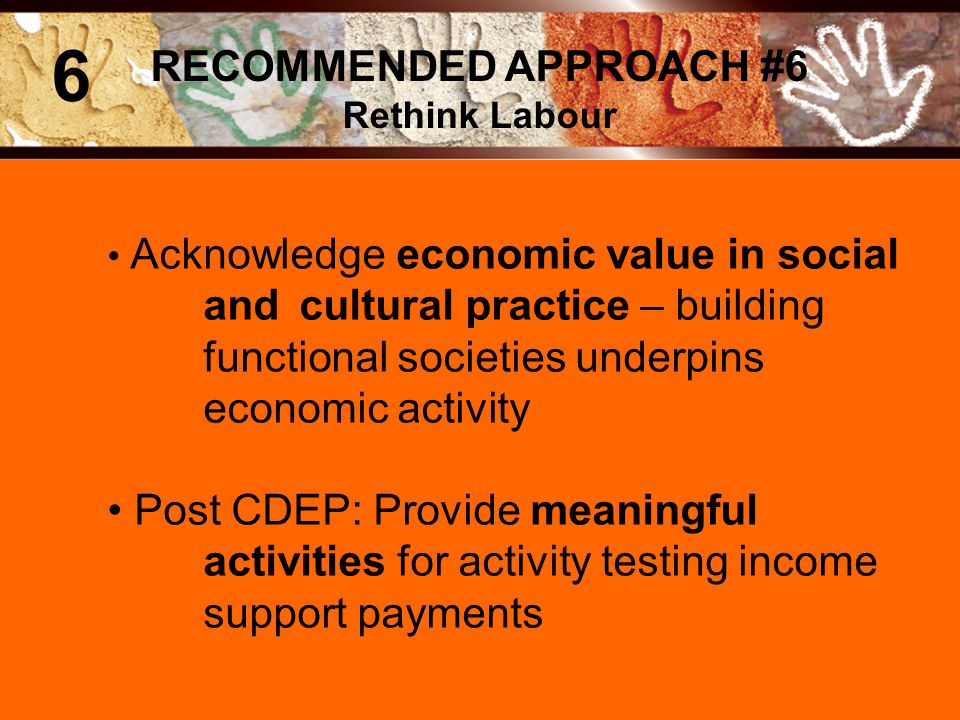 Acknowledge economic value in social and cultural practice – building functional societies underpins economic activity Post CDEP: Provide meaningful activities for activity testing income support payments RECOMMENDED APPROACH #6 Rethink Labour 6