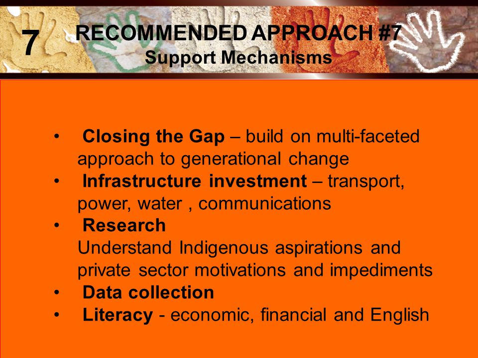 Closing the Gap – build on multi-faceted approach to generational change Infrastructure investment – transport, power, water, communications Research Understand Indigenous aspirations and private sector motivations and impediments Data collection Literacy - economic, financial and English RECOMMENDED APPROACH #7 Support Mechanisms 7