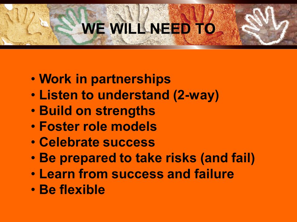 Work in partnerships Listen to understand (2-way) Build on strengths Foster role models Celebrate success Be prepared to take risks (and fail) Learn f