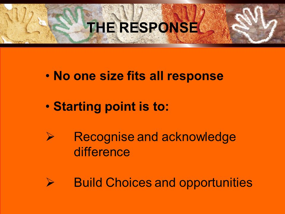 No one size fits all response Starting point is to:  Recognise and acknowledge difference  Build Choices and opportunities THE RESPONSE