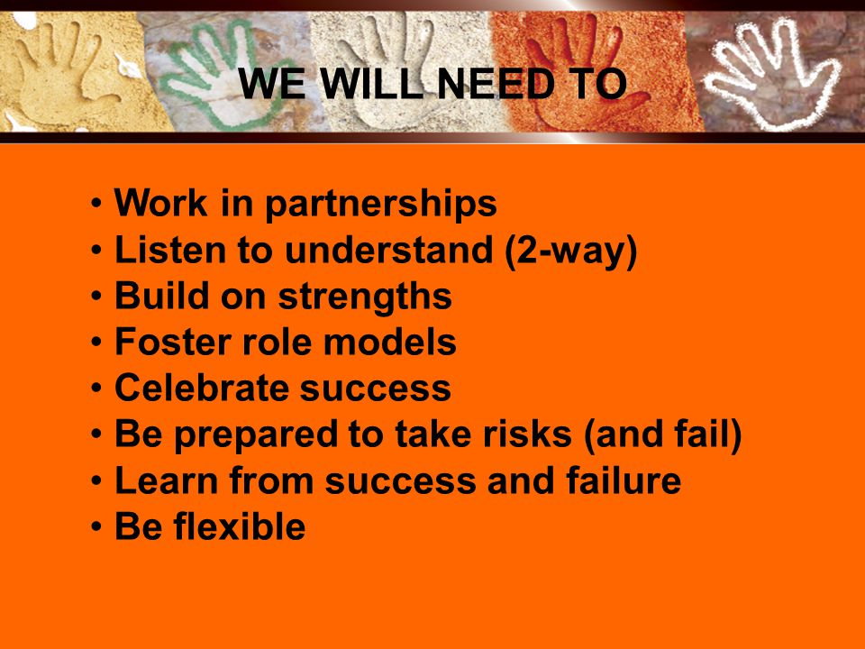 Work in partnerships Listen to understand (2-way) Build on strengths Foster role models Celebrate success Be prepared to take risks (and fail) Learn from success and failure Be flexible WE WILL NEED TO