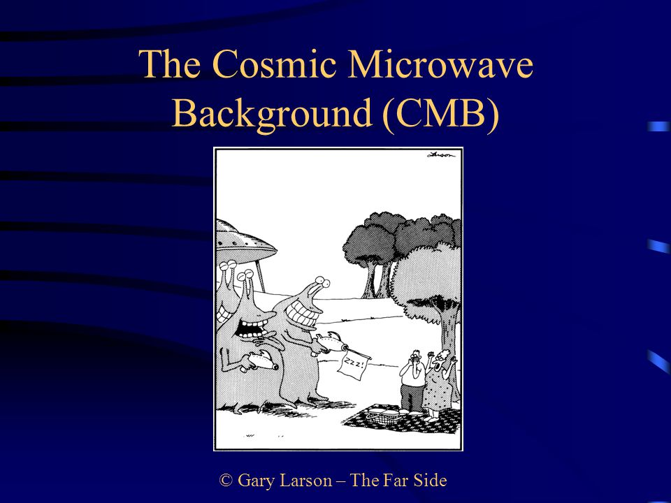 © Gary Larson – The Far Side The Cosmic Microwave Background (CMB)