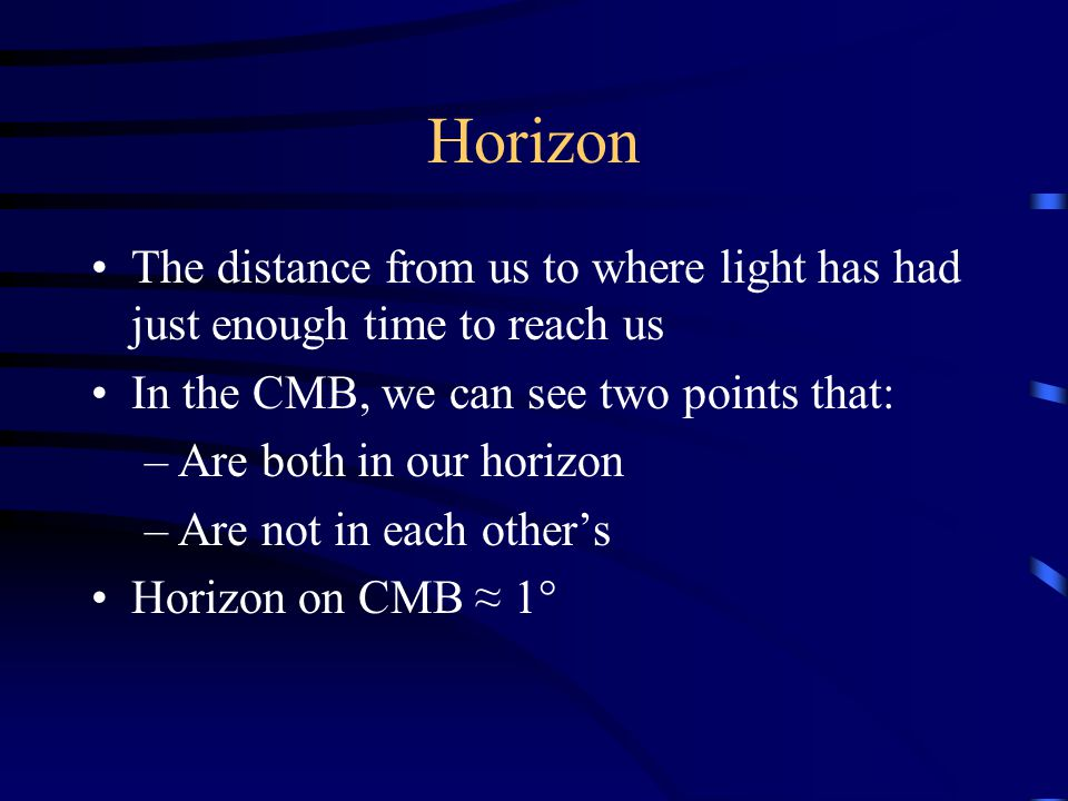 Horizon The distance from us to where light has had just enough time to reach us In the CMB, we can see two points that: –Are both in our horizon –Are not in each other's Horizon on CMB ≈ 1°