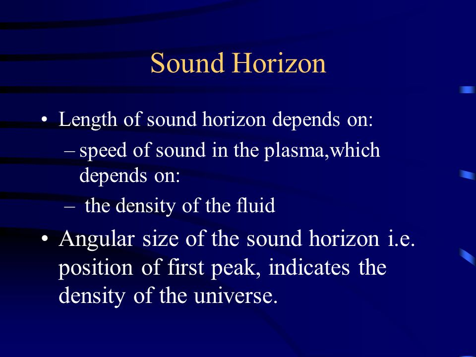 Sound Horizon Length of sound horizon depends on: –speed of sound in the plasma,which depends on: – the density of the fluid Angular size of the sound horizon i.e.