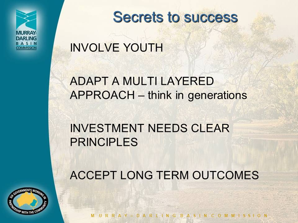 M U R R A Y – D A R L I N G B A S I N C O M M I S S I O N Secrets to success INVOLVE YOUTH ADAPT A MULTI LAYERED APPROACH – think in generations INVESTMENT NEEDS CLEAR PRINCIPLES ACCEPT LONG TERM OUTCOMES
