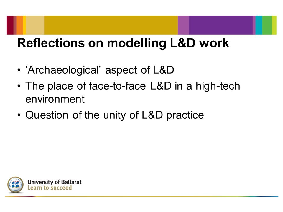 Reflections on modelling L&D work 'Archaeological' aspect of L&D The place of face-to-face L&D in a high-tech environment Question of the unity of L&D