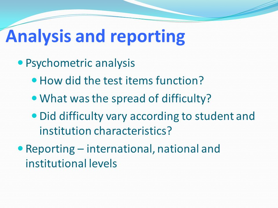 Analysis and reporting Psychometric analysis How did the test items function? What was the spread of difficulty? Did difficulty vary according to stud