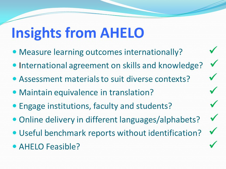 Insights from AHELO Measure learning outcomes internationally? International agreement on skills and knowledge? Assessment materials to suit diverse c