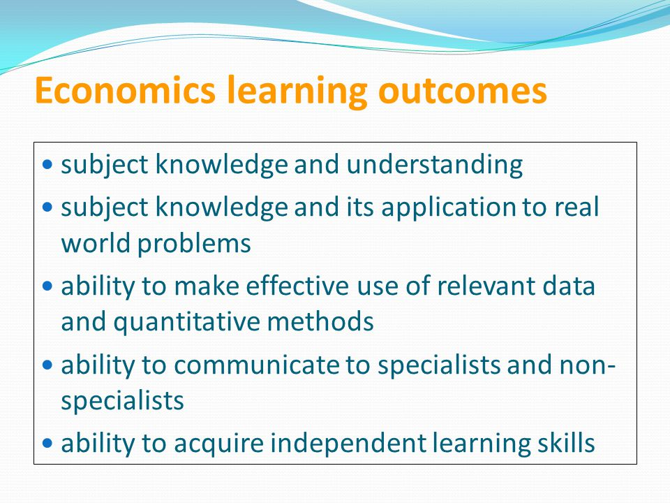 Economics learning outcomes subject knowledge and understanding subject knowledge and its application to real world problems ability to make effective use of relevant data and quantitative methods ability to communicate to specialists and non- specialists ability to acquire independent learning skills