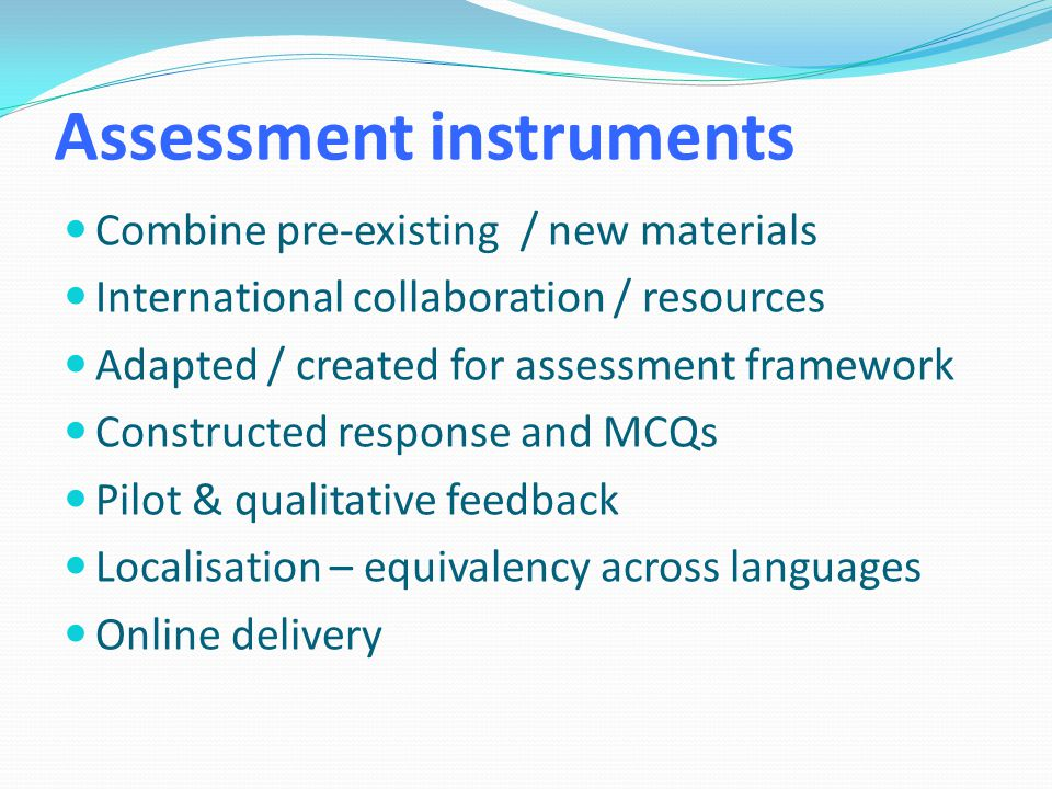Assessment instruments Combine pre-existing / new materials International collaboration / resources Adapted / created for assessment framework Constru