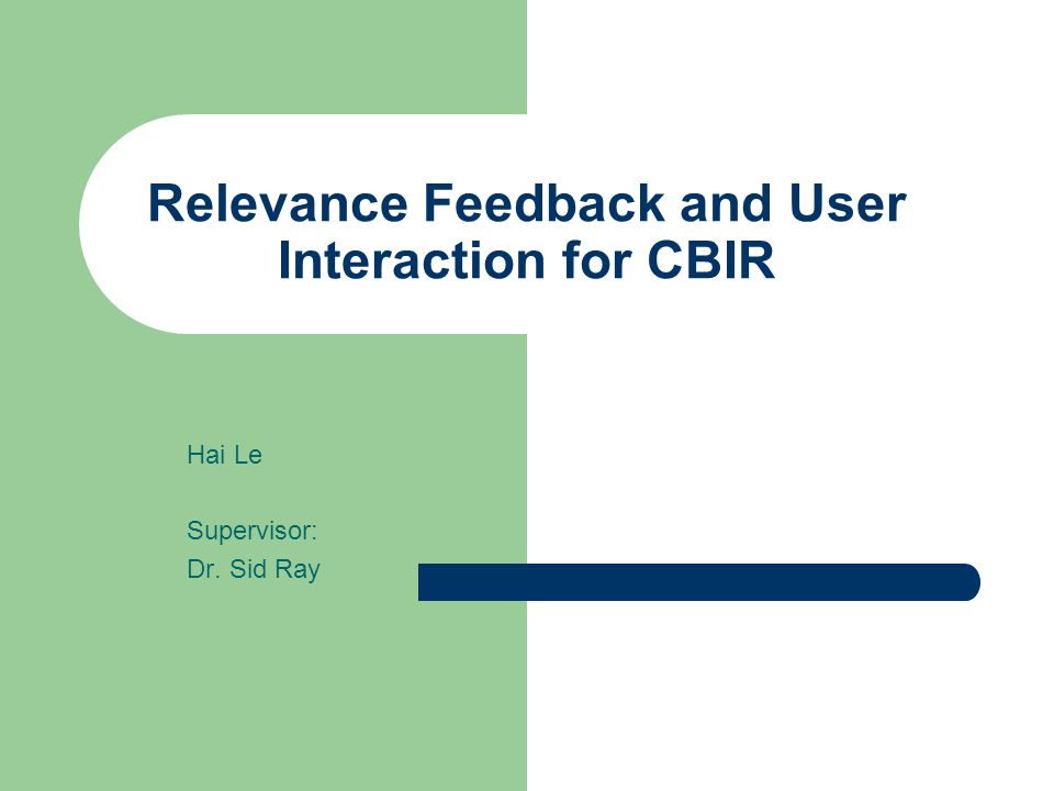 Relevance Feedback and User Interaction for CBIR Hai Le Supervisor: Dr. Sid Ray
