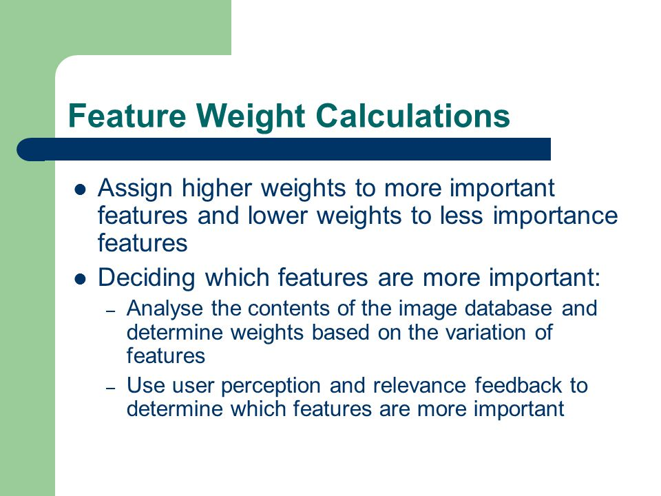 Feature Weight Calculations Assign higher weights to more important features and lower weights to less importance features Deciding which features are