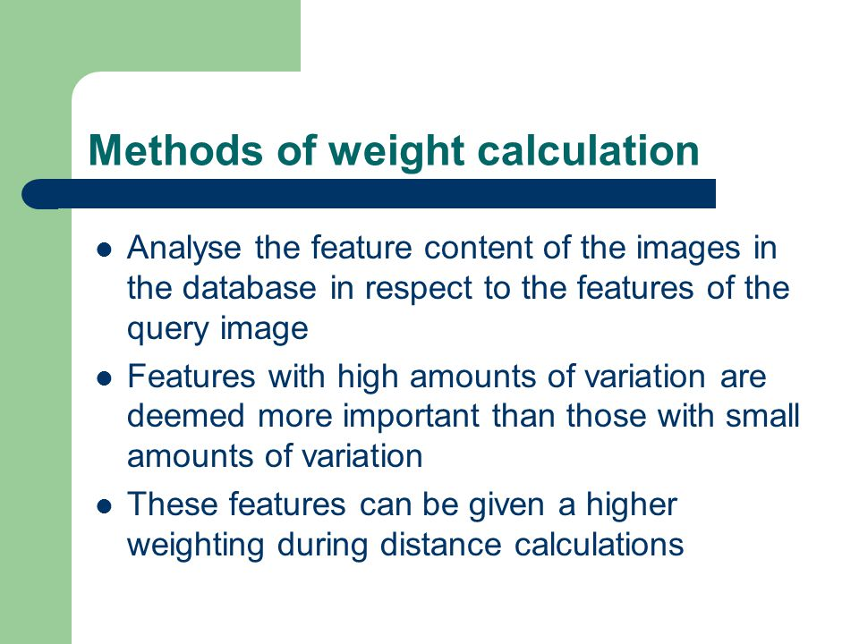 Methods of weight calculation Analyse the feature content of the images in the database in respect to the features of the query image Features with hi
