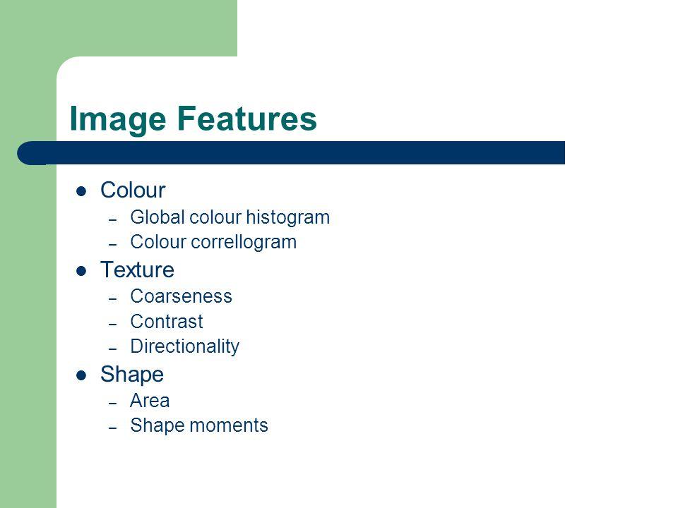 Image Features Colour – Global colour histogram – Colour correllogram Texture – Coarseness – Contrast – Directionality Shape – Area – Shape moments