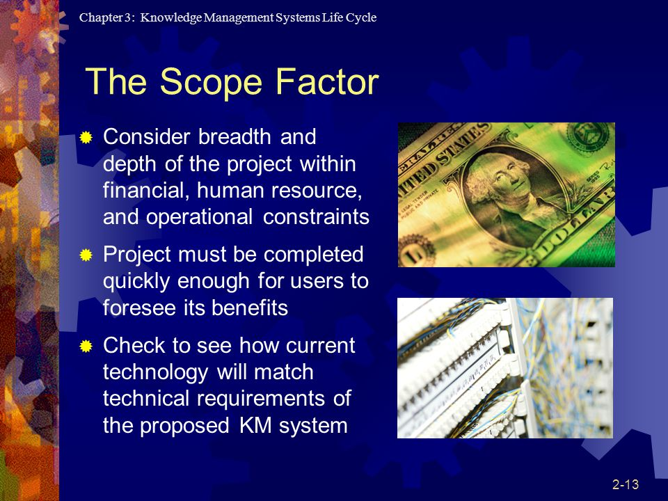 Chapter 3: Knowledge Management Systems Life Cycle 2-13 The Scope Factor  Consider breadth and depth of the project within financial, human resource, and operational constraints  Project must be completed quickly enough for users to foresee its benefits  Check to see how current technology will match technical requirements of the proposed KM system