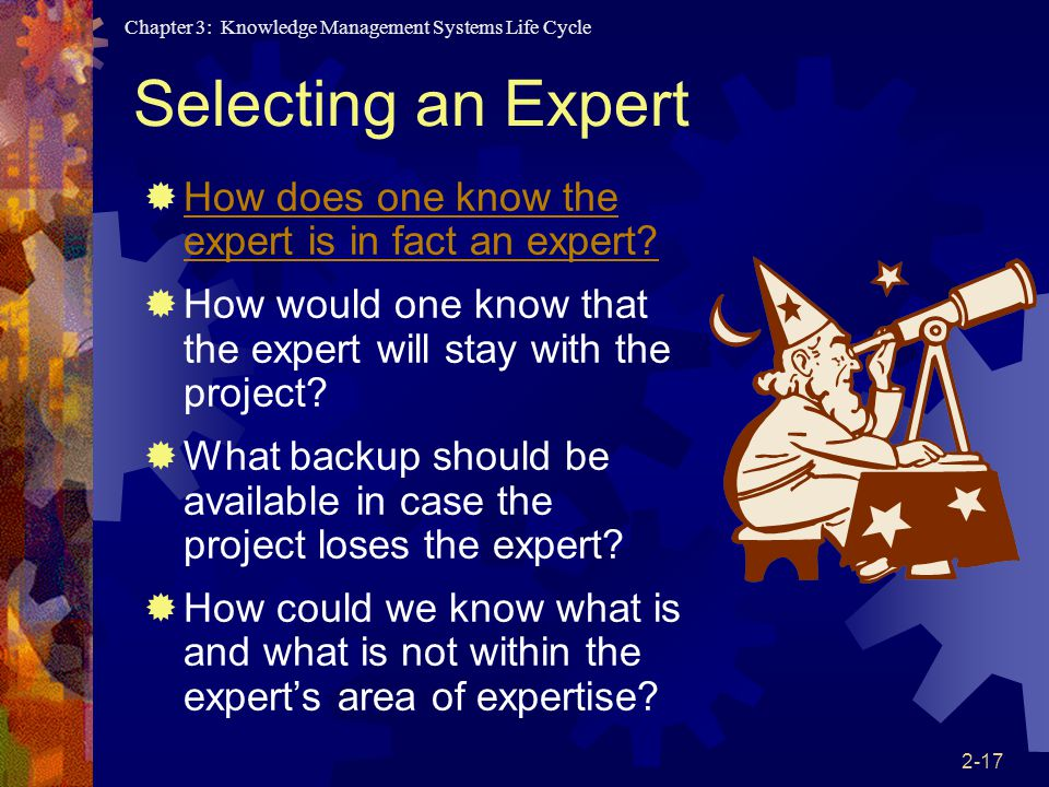 Chapter 3: Knowledge Management Systems Life Cycle 2-17 Selecting an Expert  How does one know the expert is in fact an expert.