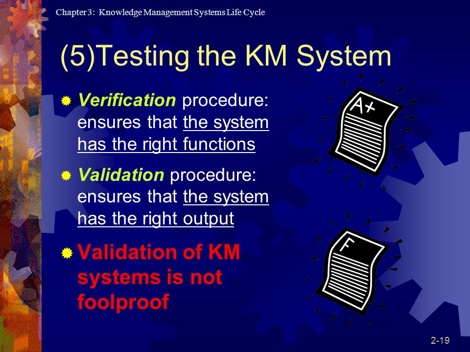 Chapter 3: Knowledge Management Systems Life Cycle 2-19 (5)Testing the KM System  Verification procedure: ensures that the system has the right functions  Validation procedure: ensures that the system has the right output  Validation of KM systems is not foolproof