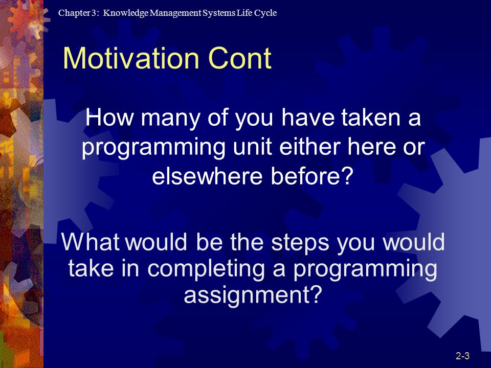 Chapter 3: Knowledge Management Systems Life Cycle 2-3 Motivation Cont How many of you have taken a programming unit either here or elsewhere before.