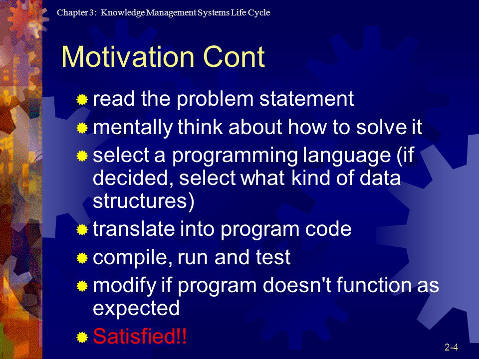Chapter 3: Knowledge Management Systems Life Cycle 2-4 Motivation Cont  read the problem statement  mentally think about how to solve it  select a programming language (if decided, select what kind of data structures)  translate into program code  compile, run and test  modify if program doesn t function as expected  Satisfied!!