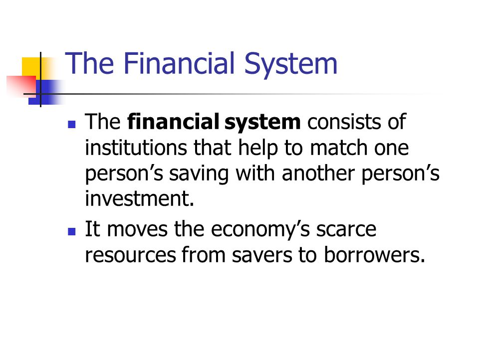 The Financial System The financial system consists of institutions that help to match one person's saving with another person's investment. It moves t