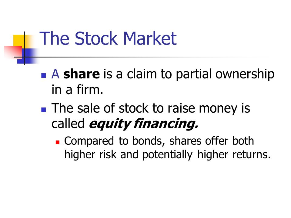 A share is a claim to partial ownership in a firm. The sale of stock to raise money is called equity financing. Compared to bonds, shares offer both h