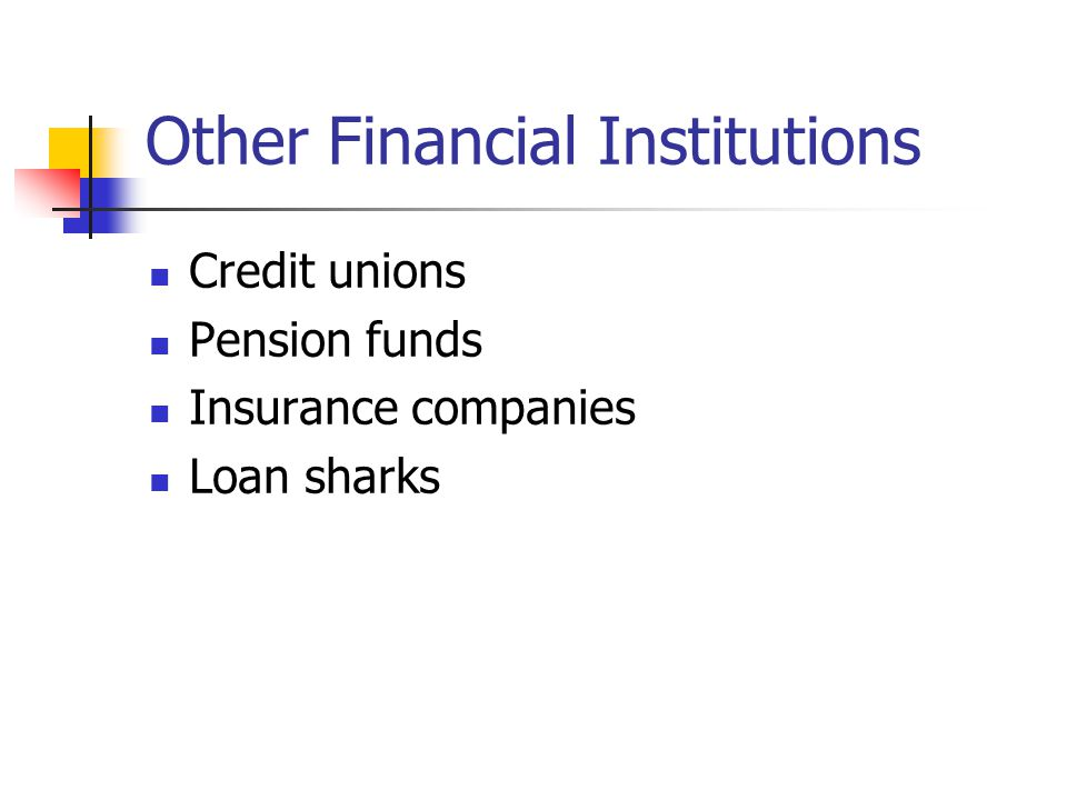 Other Financial Institutions Credit unions Pension funds Insurance companies Loan sharks
