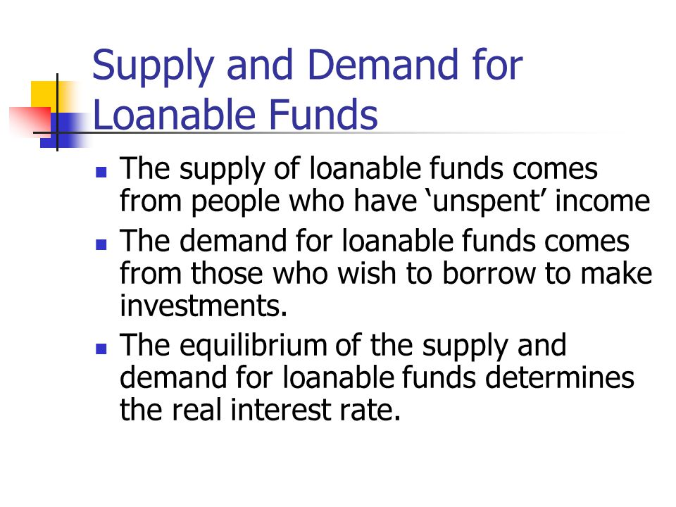 The supply of loanable funds comes from people who have 'unspent' income The demand for loanable funds comes from those who wish to borrow to make inv
