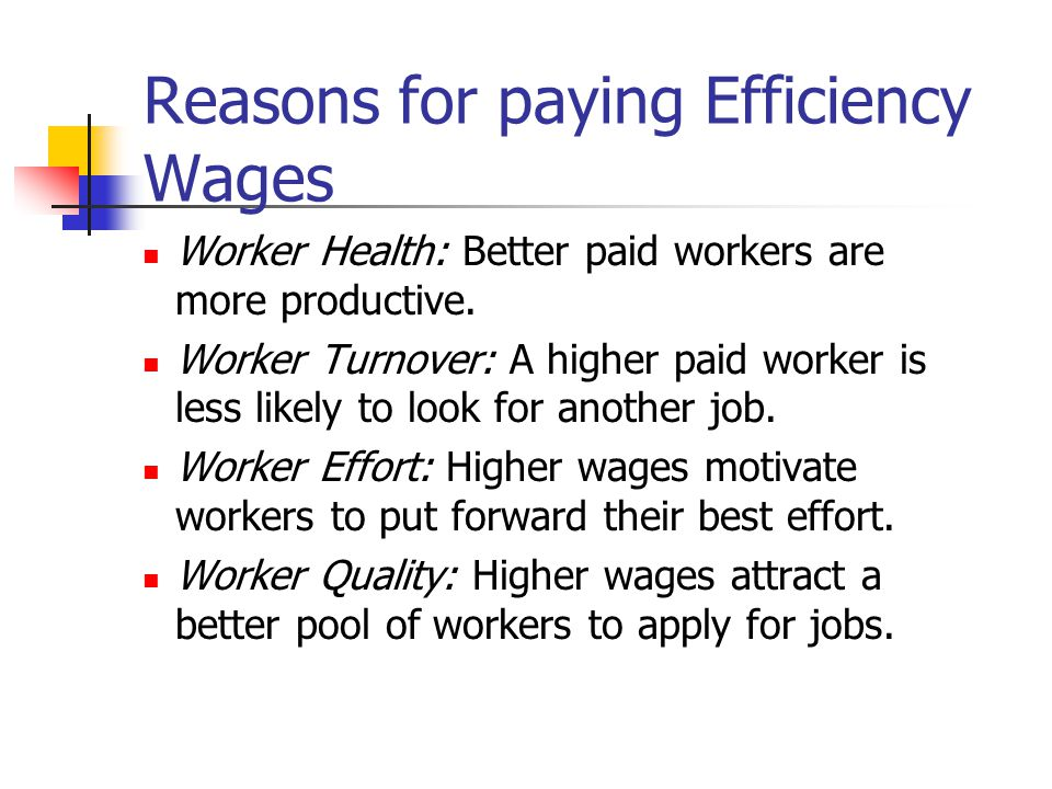 Reasons for paying Efficiency Wages Worker Health: Better paid workers are more productive. Worker Turnover: A higher paid worker is less likely to lo