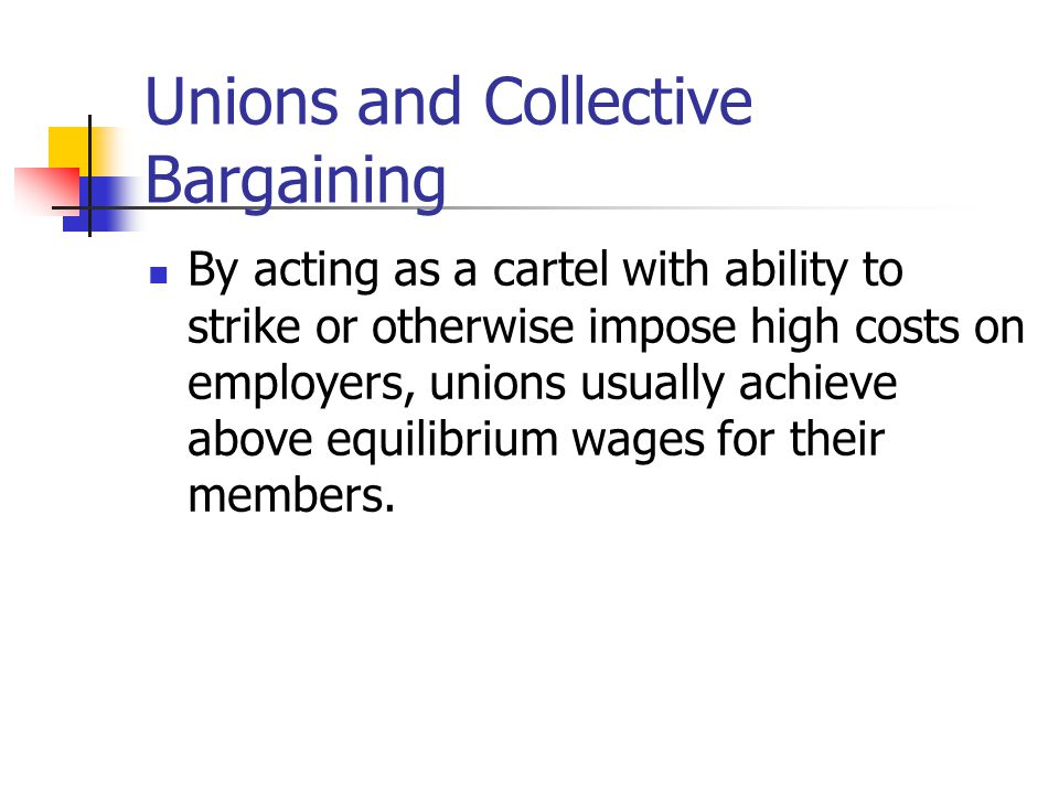 Unions and Collective Bargaining By acting as a cartel with ability to strike or otherwise impose high costs on employers, unions usually achieve abov