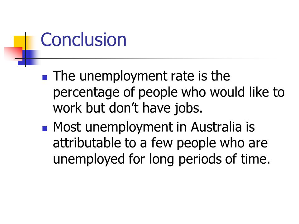 Conclusion The unemployment rate is the percentage of people who would like to work but don't have jobs. Most unemployment in Australia is attributabl