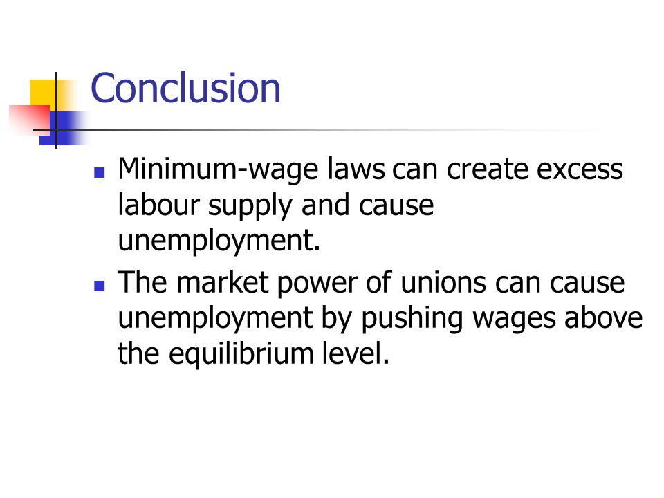 Conclusion Minimum-wage laws can create excess labour supply and cause unemployment. The market power of unions can cause unemployment by pushing wage