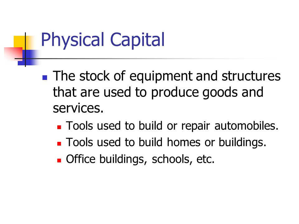 Physical Capital The stock of equipment and structures that are used to produce goods and services. Tools used to build or repair automobiles. Tools u