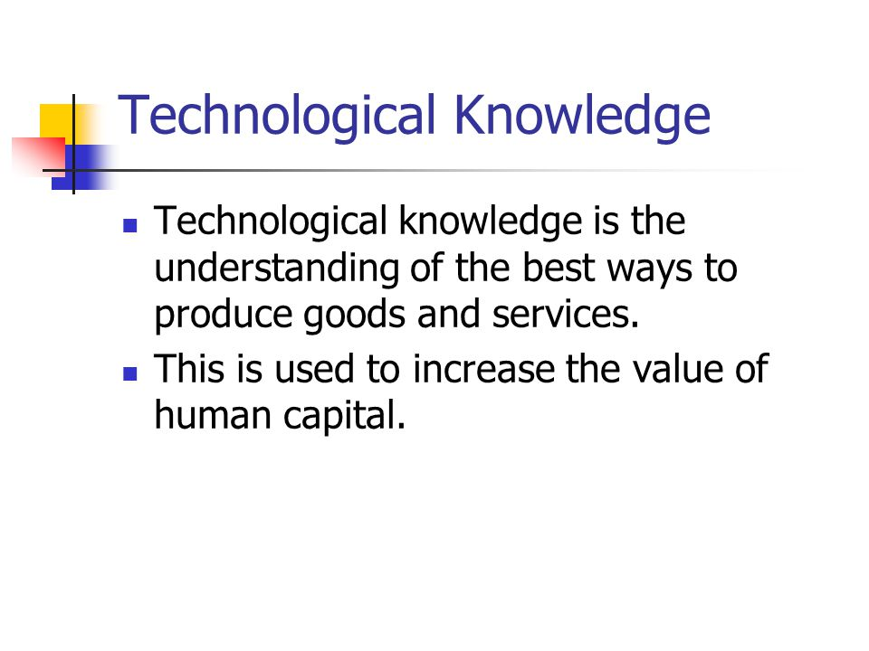 Technological Knowledge Technological knowledge is the understanding of the best ways to produce goods and services. This is used to increase the valu