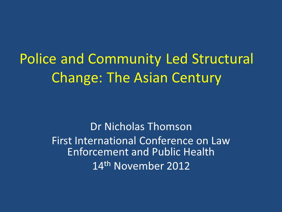 Police and Community Led Structural Change: The Asian Century Dr Nicholas Thomson First International Conference on Law Enforcement and Public Health 14 th November 2012