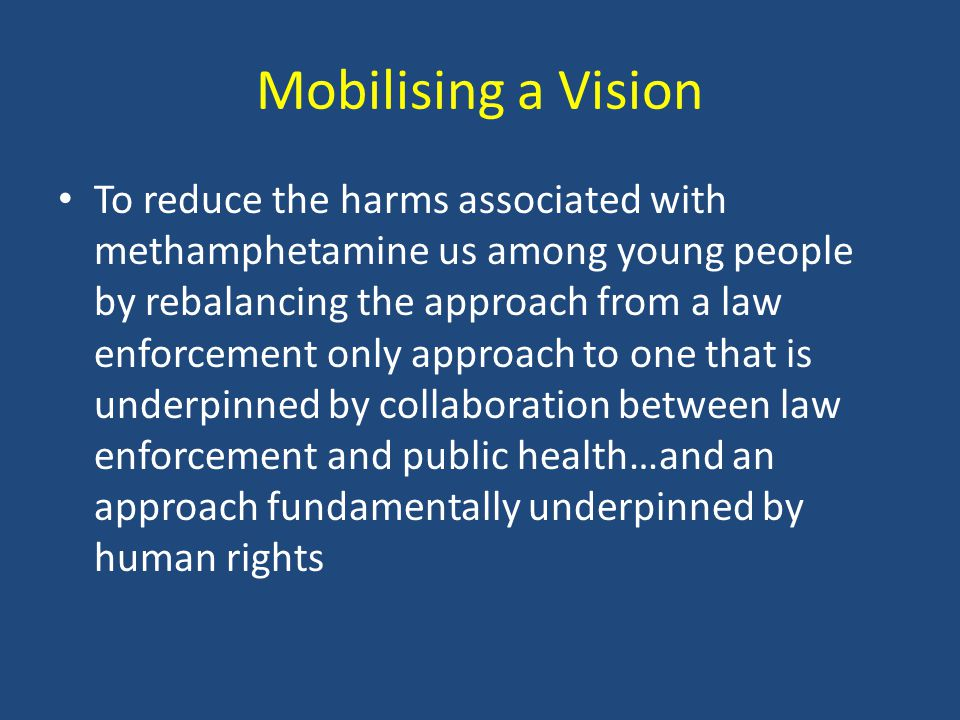 Mobilising a Vision To reduce the harms associated with methamphetamine us among young people by rebalancing the approach from a law enforcement only approach to one that is underpinned by collaboration between law enforcement and public health…and an approach fundamentally underpinned by human rights