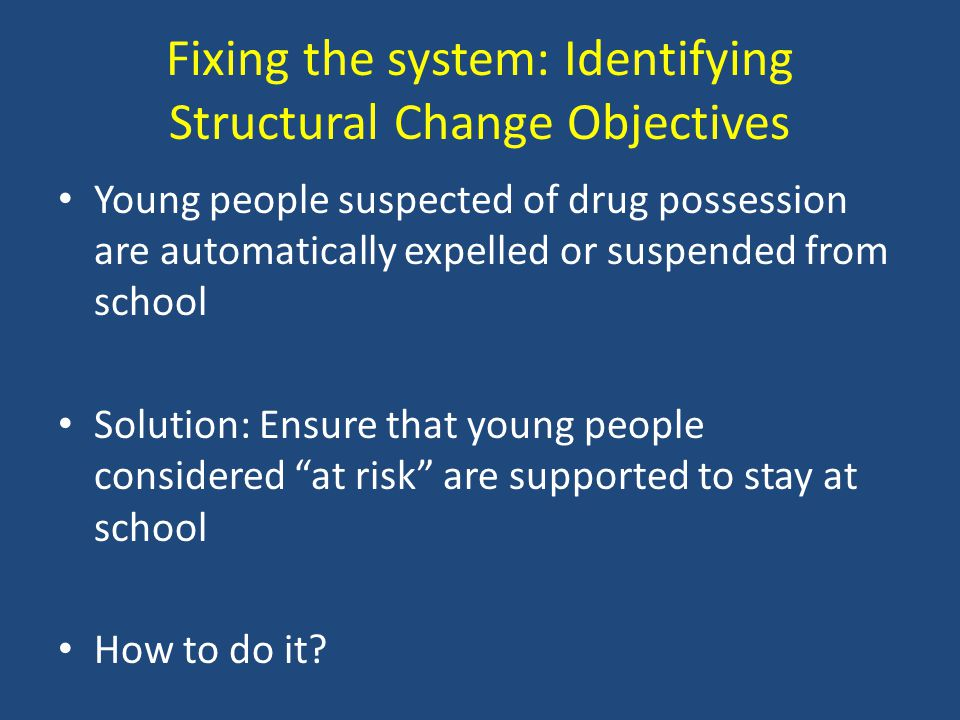 Fixing the system: Identifying Structural Change Objectives Young people suspected of drug possession are automatically expelled or suspended from sch