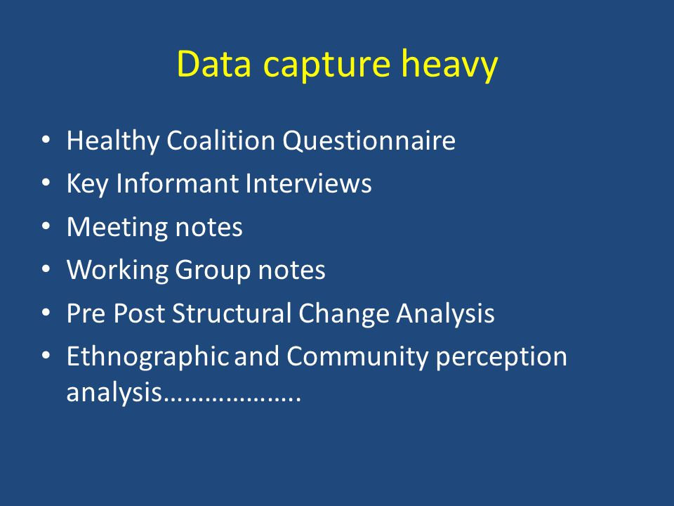 Data capture heavy Healthy Coalition Questionnaire Key Informant Interviews Meeting notes Working Group notes Pre Post Structural Change Analysis Ethnographic and Community perception analysis………………..
