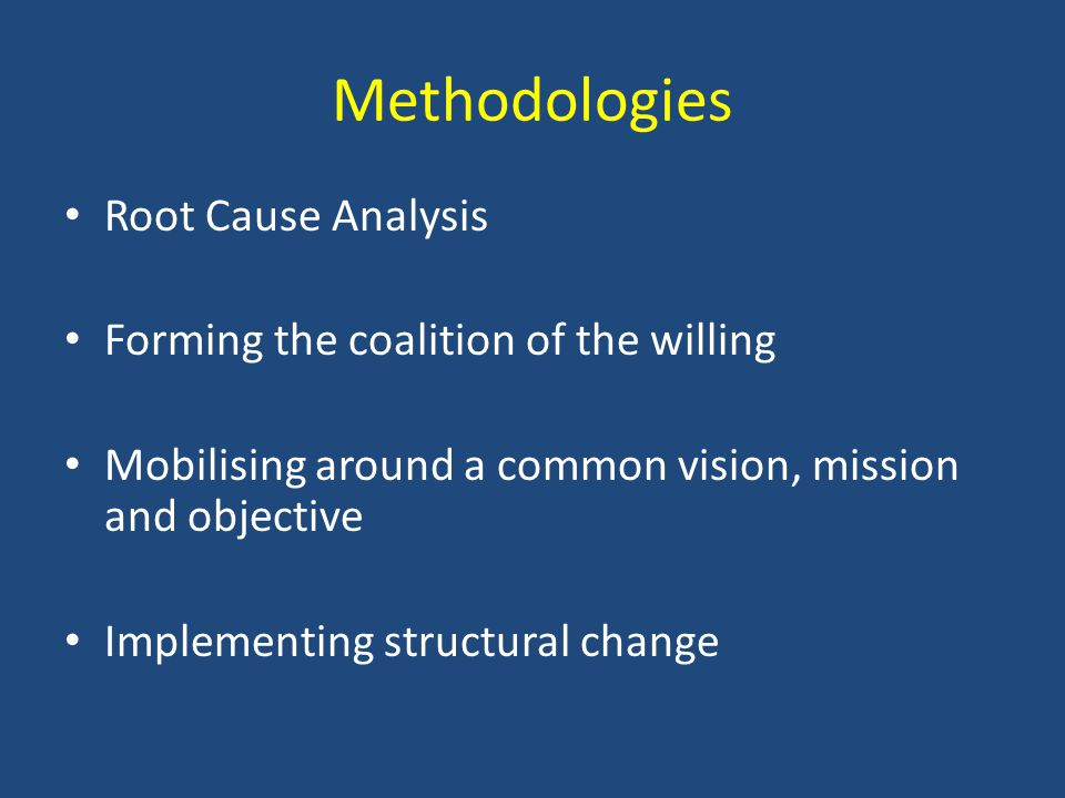 Methodologies Root Cause Analysis Forming the coalition of the willing Mobilising around a common vision, mission and objective Implementing structural change