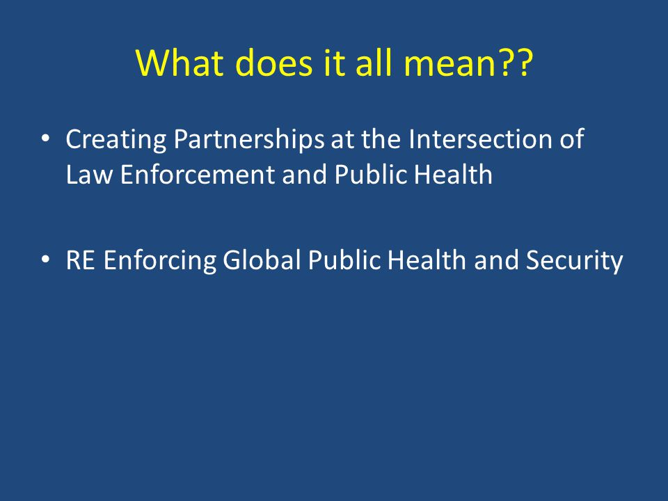 What does it all mean?? Creating Partnerships at the Intersection of Law Enforcement and Public Health RE Enforcing Global Public Health and Security