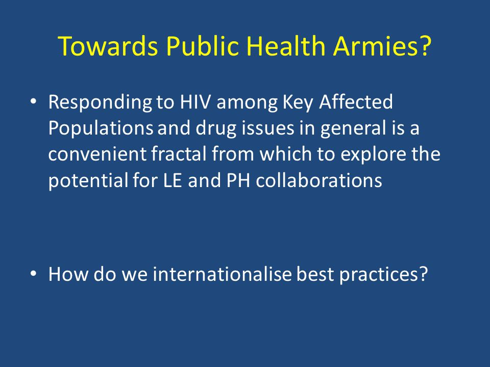 Responding to HIV among Key Affected Populations and drug issues in general is a convenient fractal from which to explore the potential for LE and PH collaborations How do we internationalise best practices.