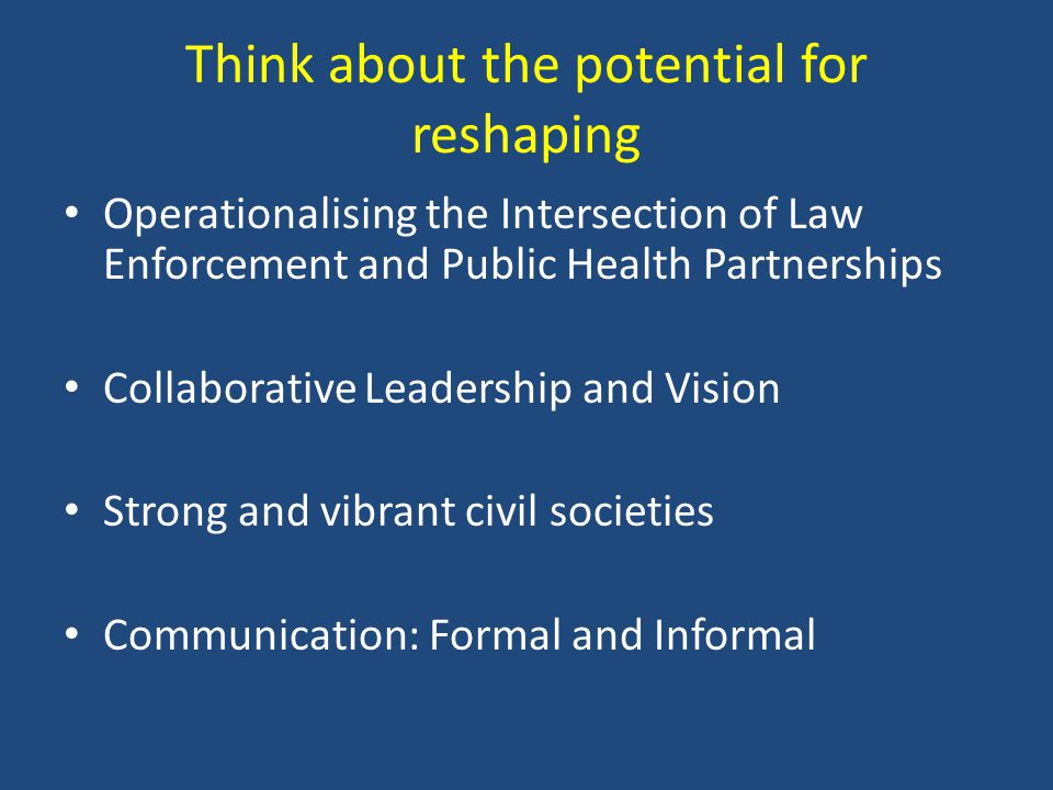 Think about the potential for reshaping Operationalising the Intersection of Law Enforcement and Public Health Partnerships Collaborative Leadership a