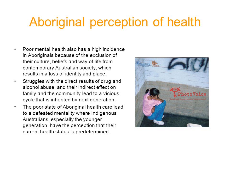 Aboriginal perception of health Poor mental health also has a high incidence in Aboriginals because of the exclusion of their culture, beliefs and way of life from contemporary Australian society, which results in a loss of identity and place.