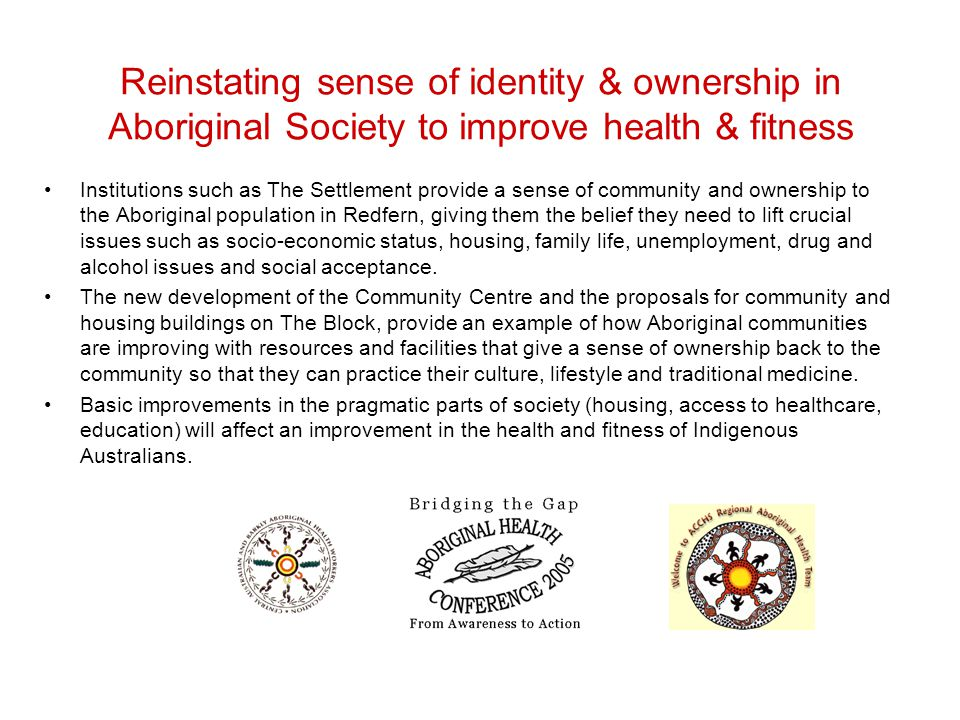 Reinstating sense of identity & ownership in Aboriginal Society to improve health & fitness Institutions such as The Settlement provide a sense of community and ownership to the Aboriginal population in Redfern, giving them the belief they need to lift crucial issues such as socio-economic status, housing, family life, unemployment, drug and alcohol issues and social acceptance.