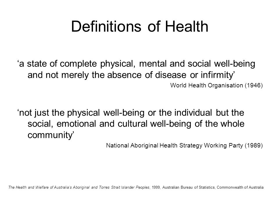 Definitions of Health 'a state of complete physical, mental and social well-being and not merely the absence of disease or infirmity' World Health Organisation (1946) 'not just the physical well-being or the individual but the social, emotional and cultural well-being of the whole community' National Aboriginal Health Strategy Working Party (1989) The Health and Welfare of Australia's Aboriginal and Torres Strait Islander Peoples, 1999, Australian Bureau of Statistics, Commonwealth of Australia