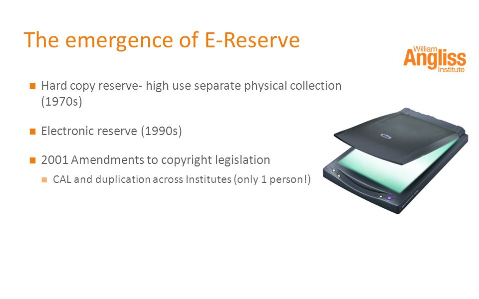The emergence of E-Reserve Hard copy reserve- high use separate physical collection (1970s) Electronic reserve (1990s) 2001 Amendments to copyright legislation CAL and duplication across Institutes (only 1 person!)