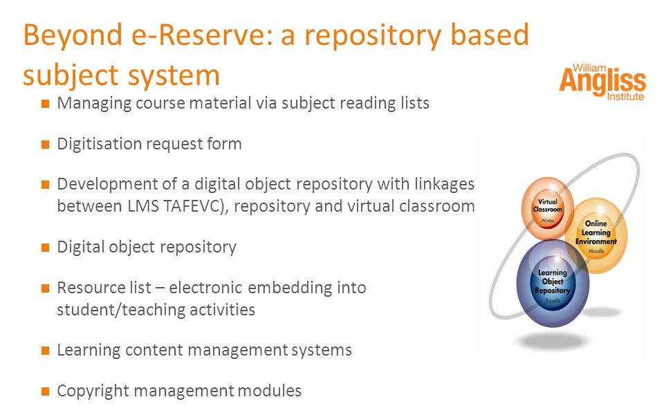Beyond e-Reserve: a repository based subject system Managing course material via subject reading lists Digitisation request form Development of a digital object repository with linkages between LMS TAFEVC), repository and virtual classroom Digital object repository Resource list – electronic embedding into student/teaching activities Learning content management systems Copyright management modules