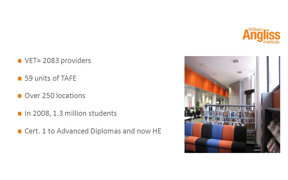 VET= 2083 providers 59 units of TAFE Over 250 locations In 2008, 1.3 million students Cert.