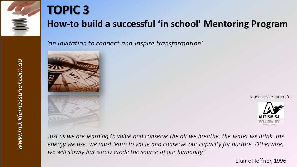 www.marklemessurier.com.au TOPIC 3 How-to build a successful 'in school' Mentoring Program 'an invitation to connect and inspire transformation' Just