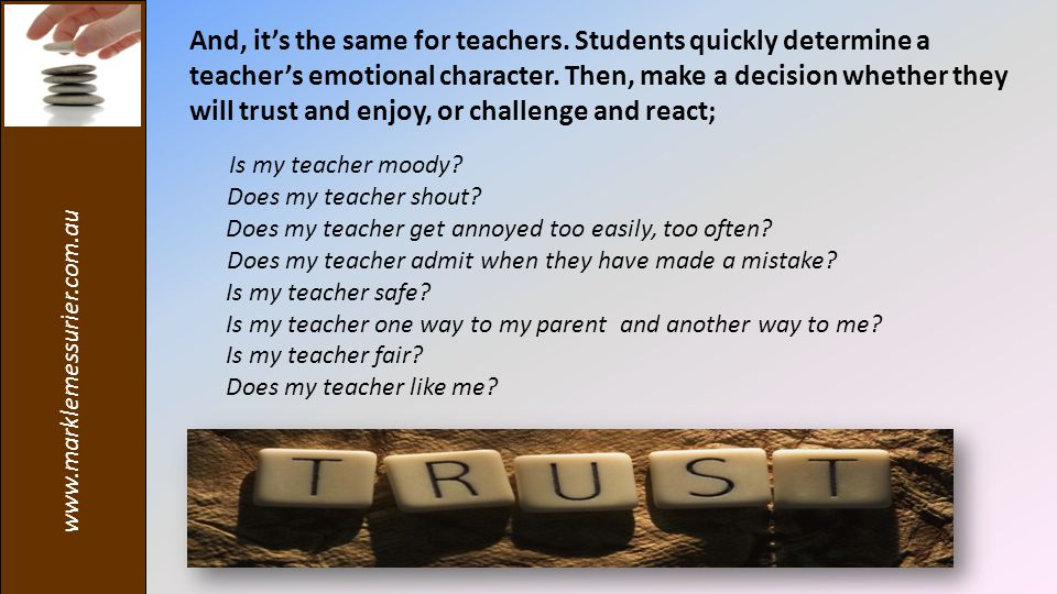 www.marklemessurier.com.au And, it's the same for teachers. Students quickly determine a teacher's emotional character. Then, make a decision whether