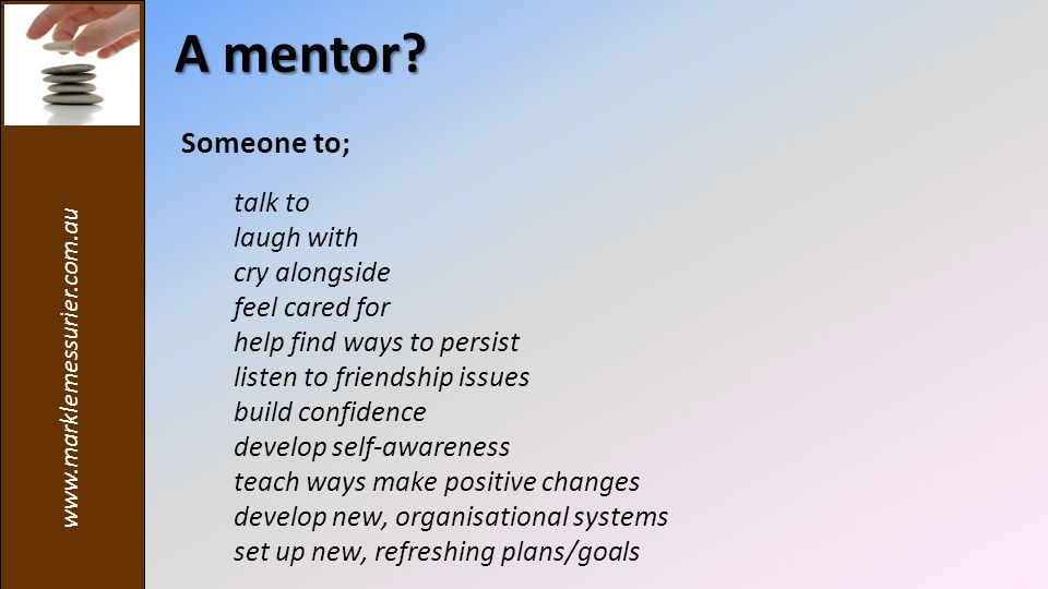 Someone to; talk to laugh with cry alongside feel cared for help find ways to persist listen to friendship issues build confidence develop self-awareness teach ways make positive changes develop new, organisational systems set up new, refreshing plans/goals A mentor